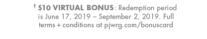 Legal disclaimer : $10 Virtual Bonus : Redemption period is June 17, 2019 - September 2, 2019.  Click here to visit pjwrg.com/bonuscard to read the full terms and conditions