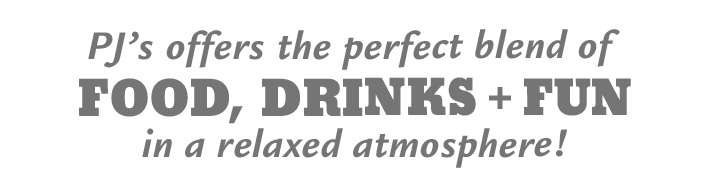 P.J.'s offers the perfect blend of food, drinks and fun in a relaxed atmosphere!