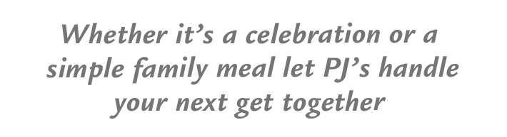 Whether it's a celebration or a single family meal let PJ's handle your next get together
