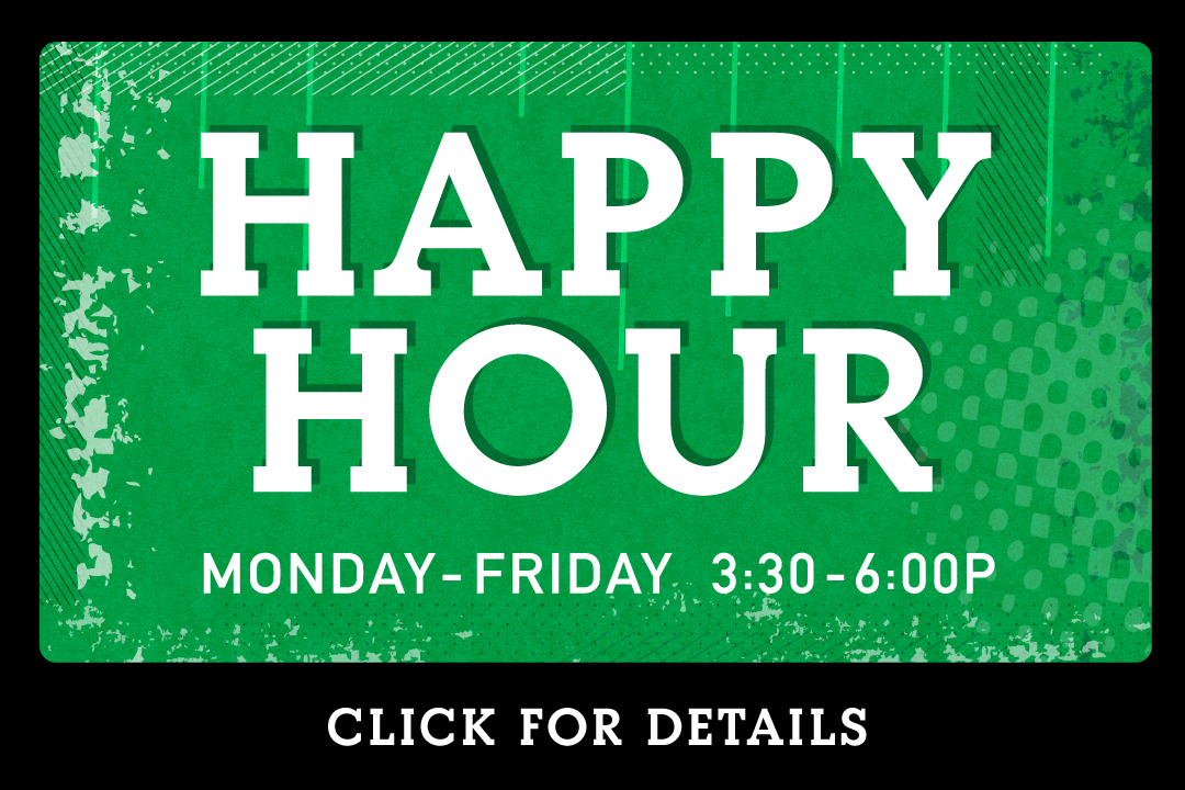 Happy Hour, Monday-Friday 3:30 - 6pm