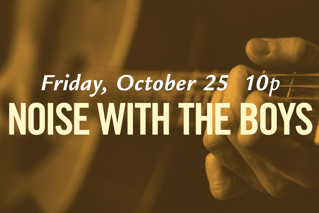 Friday, October 25 @ 10pm : Noise with the Boys LIVE!