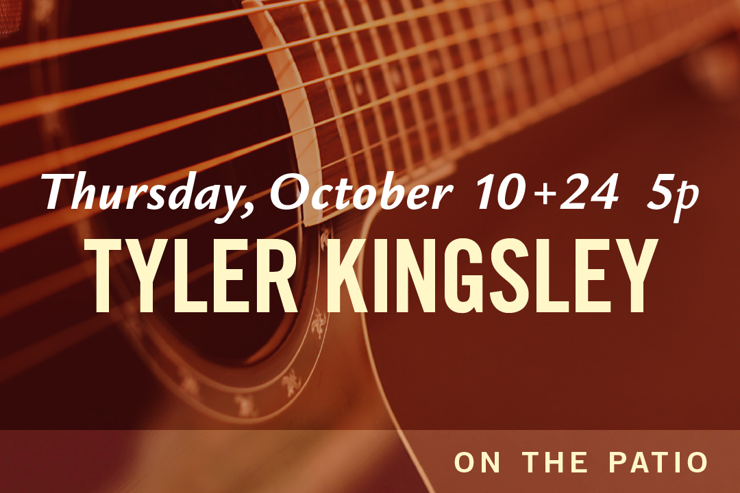 Thursday, October 10 + 24 @ 5pm : Tyler Kingsley LIVE on the Patio