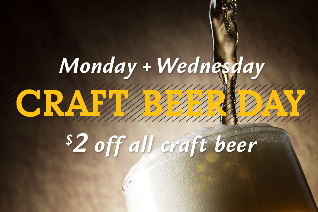 Monday and Wednesday, Craft Beer Day, $2 off all craft beer