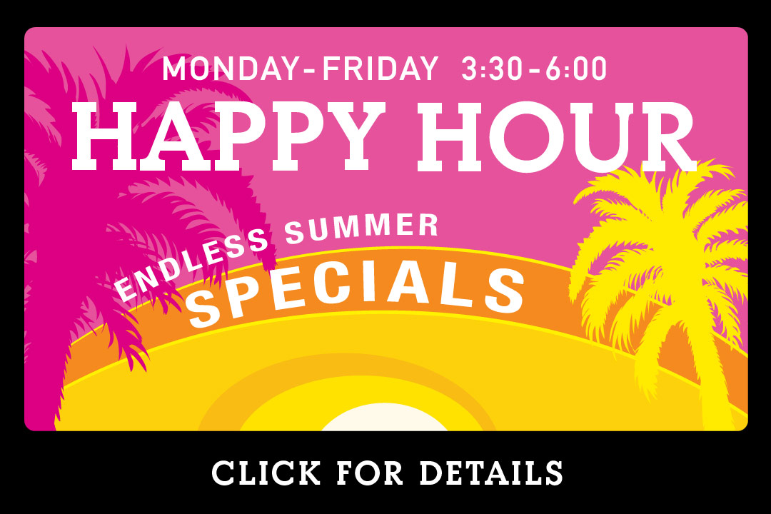 Endless Summer Happy Hour ( Monday - Friday 3:30 - 6:00pm) Click for Details