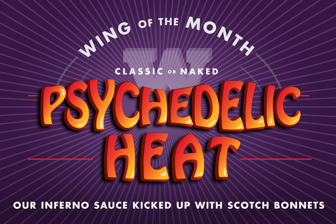 Wing of the Month : Classic or Naked : Psychedelic Heat, Our inferno Sauce Kicked Up with Scotch Bonnets