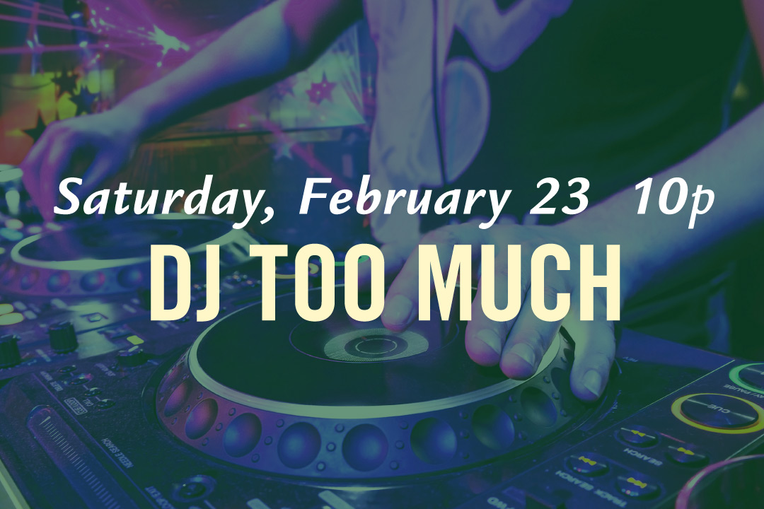 DJ Too Much, Saturday, February 23rd at 10pm