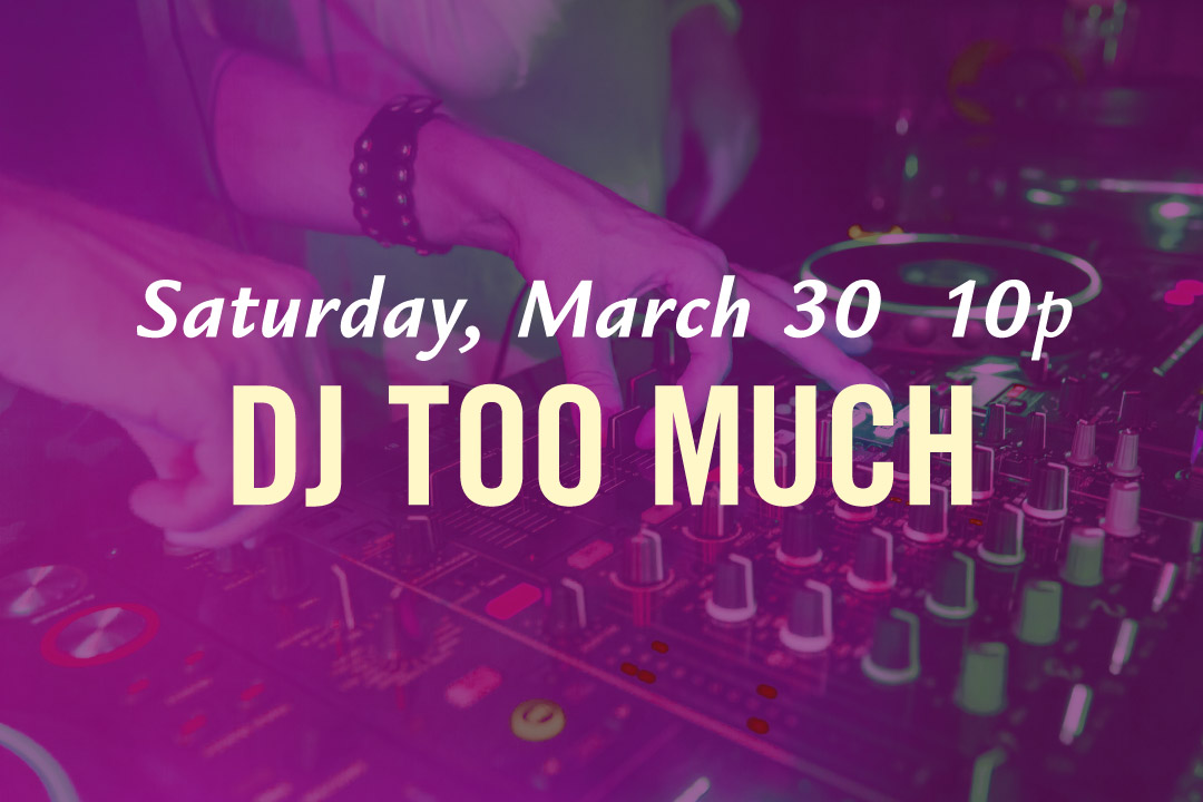 Saturday, March 30th @ 10pm : DJ Too Much LIVE