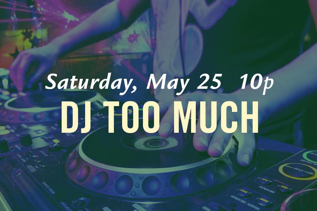 Saturday, May 25 @ 10pm : DJ Too Much